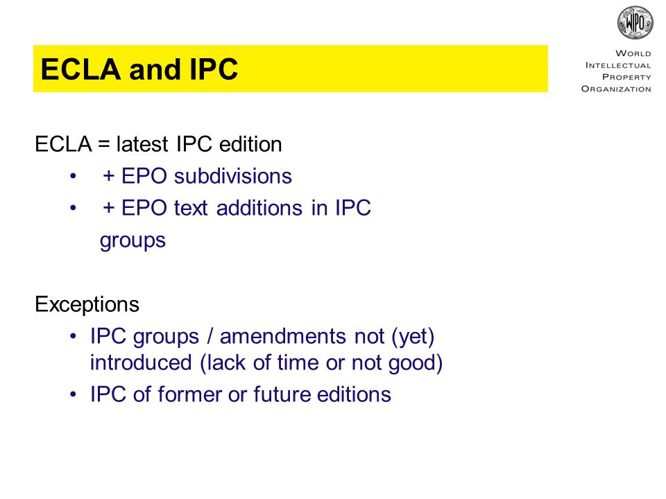 ECLA and IPC ECLA = latest IPC edition + EPO subdivisions + EPO text additions in IPC groups Exceptions IPC groups / amendments not (yet) introduced (lack of time or not good) IPC of former or future editions