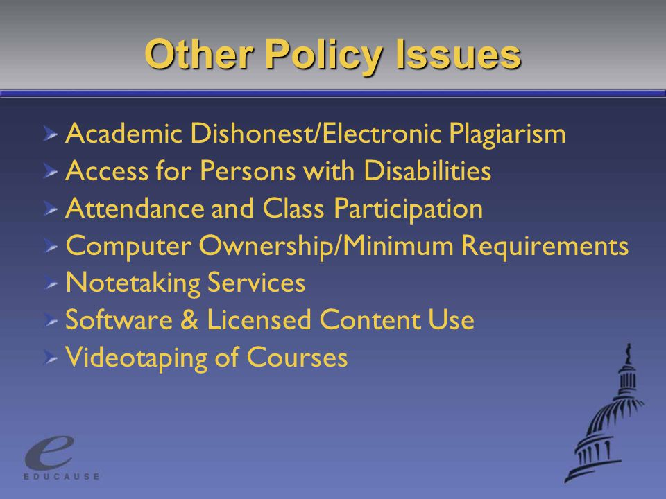 Other Policy Issues Academic Dishonest/Electronic Plagiarism Access for Persons with Disabilities Attendance and Class Participation Computer Ownership/Minimum Requirements Notetaking Services Software & Licensed Content Use Videotaping of Courses