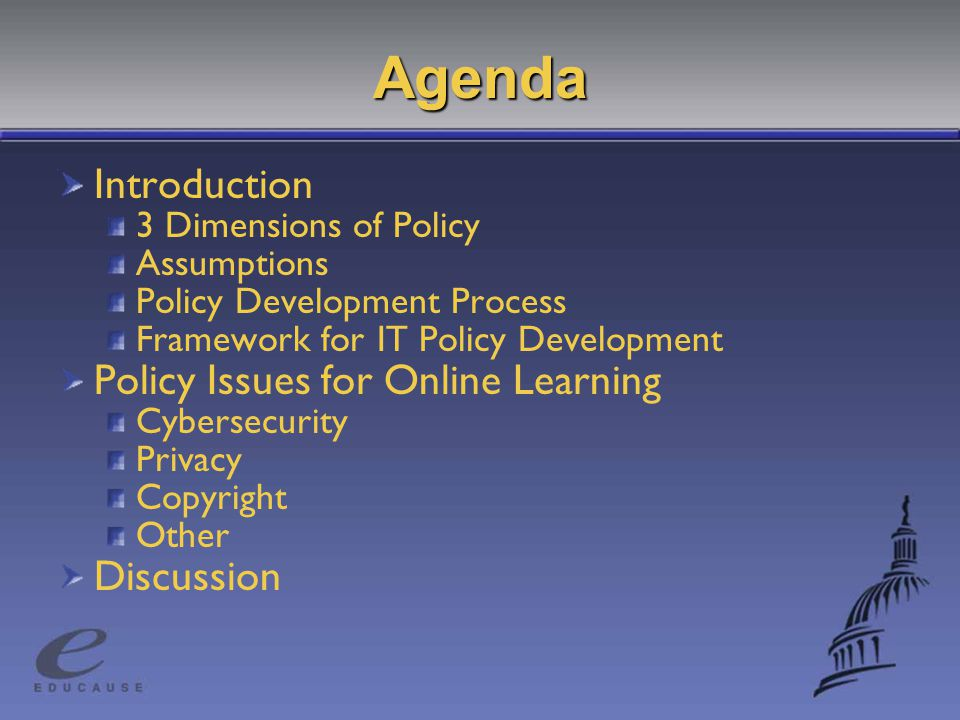 Agenda Introduction 3 Dimensions of Policy Assumptions Policy Development Process Framework for IT Policy Development Policy Issues for Online Learning Cybersecurity Privacy Copyright Other Discussion