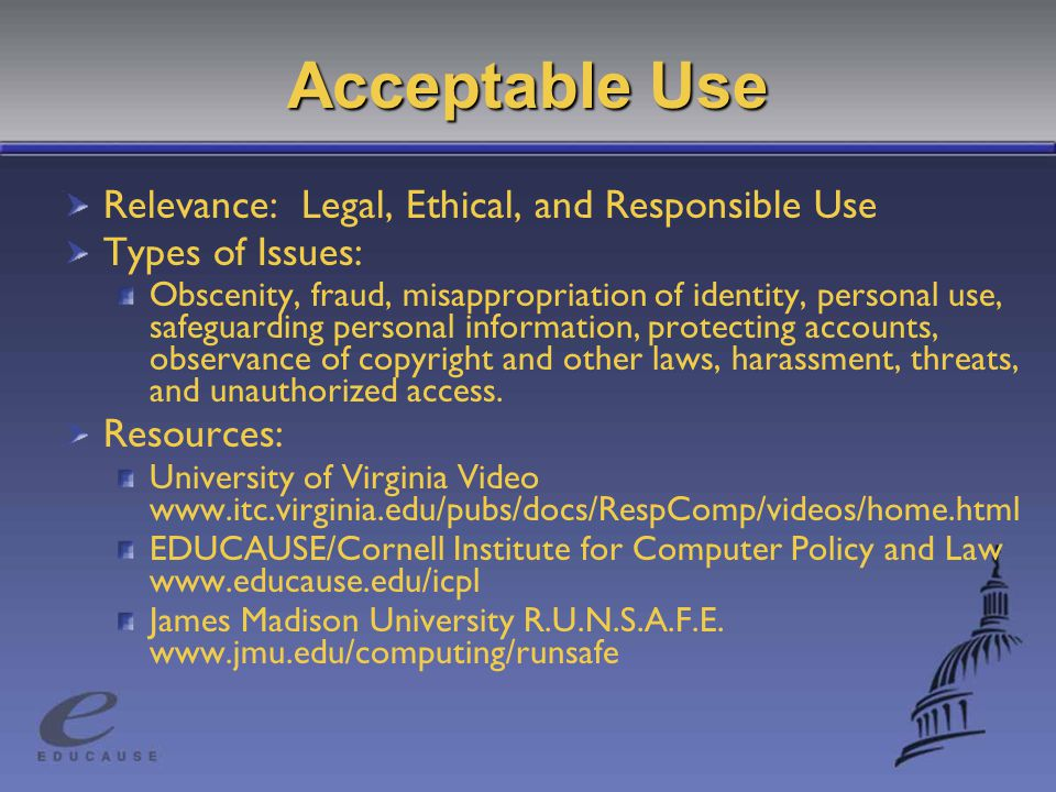 Acceptable Use Relevance: Legal, Ethical, and Responsible Use Types of Issues: Obscenity, fraud, misappropriation of identity, personal use, safeguarding personal information, protecting accounts, observance of copyright and other laws, harassment, threats, and unauthorized access.