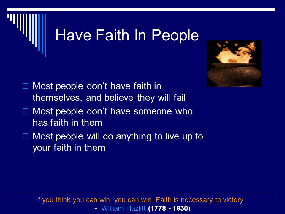Have Faith In People  Most people don't have faith in themselves, and believe they will fail  Most people don't have someone who has faith in them  Most people will do anything to live up to your faith in them If you think you can win, you can win.