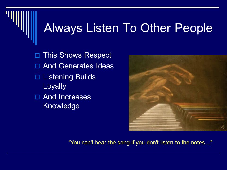 Always Listen To Other People  This Shows Respect  And Generates Ideas  Listening Builds Loyalty  And Increases Knowledge You can't hear the song if you don't listen to the notes…