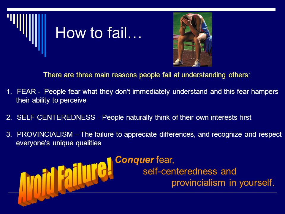 How to fail… 1.FEAR - People fear what they don't immediately understand and this fear hampers their ability to perceive 2.SELF-CENTEREDNESS - People naturally think of their own interests first 3.PROVINCIALISM – The failure to appreciate differences, and recognize and respect everyone's unique qualities There are three main reasons people fail at understanding others: Conquer fear, self-centeredness and provincialism in yourself.