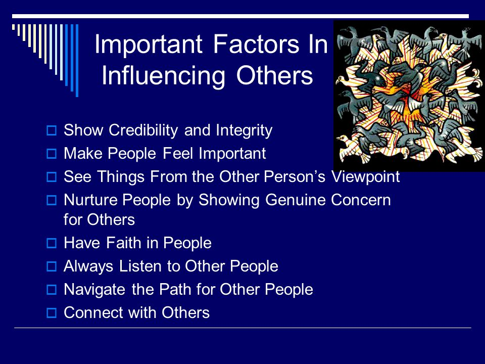 Important Factors In Influencing Others  Show Credibility and Integrity  Make People Feel Important  See Things From the Other Person's Viewpoint  Nurture People by Showing Genuine Concern for Others  Have Faith in People  Always Listen to Other People  Navigate the Path for Other People  Connect with Others