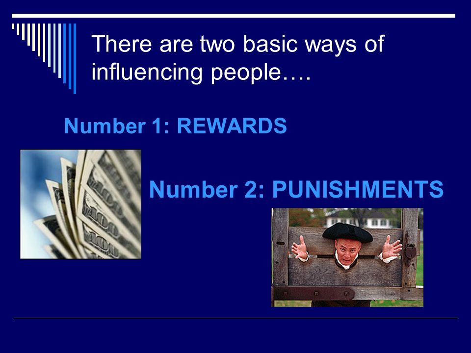 There are two basic ways of influencing people…. Number 1: REWARDS Number 2: PUNISHMENTS