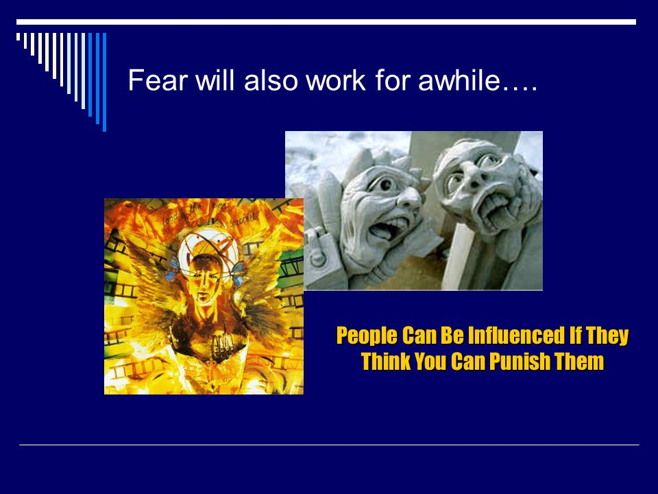 Fear will also work for awhile…. People Can Be Influenced If They Think You Can Punish Them