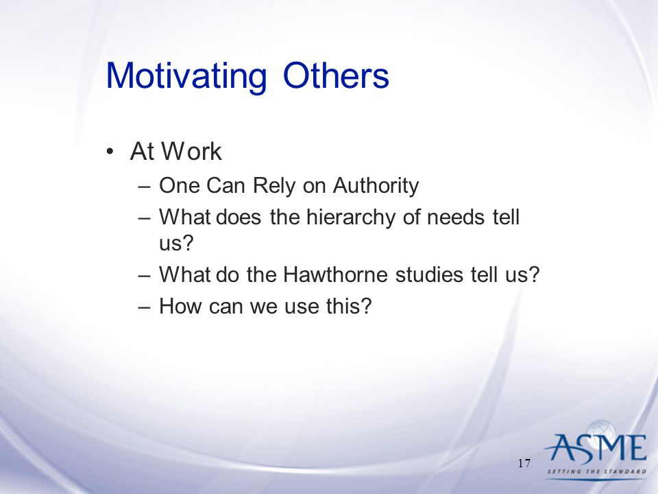 Motivating Others At Work –One Can Rely on Authority –What does the hierarchy of needs tell us.