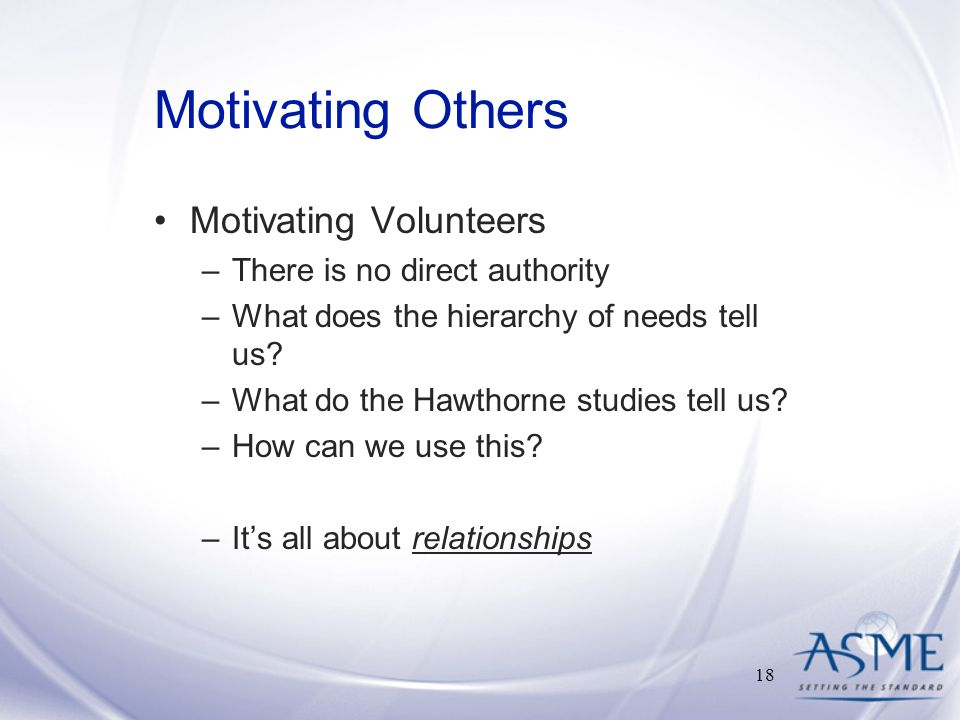 Motivating Others Motivating Volunteers –There is no direct authority –What does the hierarchy of needs tell us.