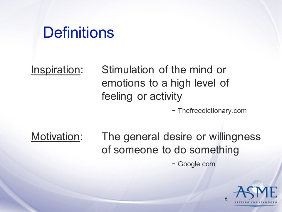 Definitions Inspiration: Stimulation of the mind or emotions to a high level of feeling or activity - Thefreedictionary.com Motivation: The general desire or willingness of someone to do something - Google.com 6