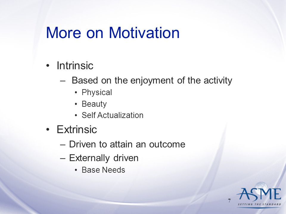 More on Motivation Intrinsic – Based on the enjoyment of the activity Physical Beauty Self Actualization Extrinsic –Driven to attain an outcome –Externally driven Base Needs 7