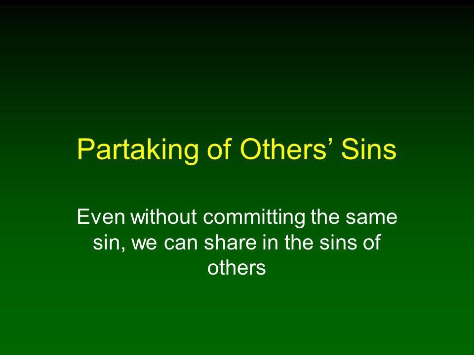 Partaking of Others' Sins Even without committing the same sin, we can share in the sins of others