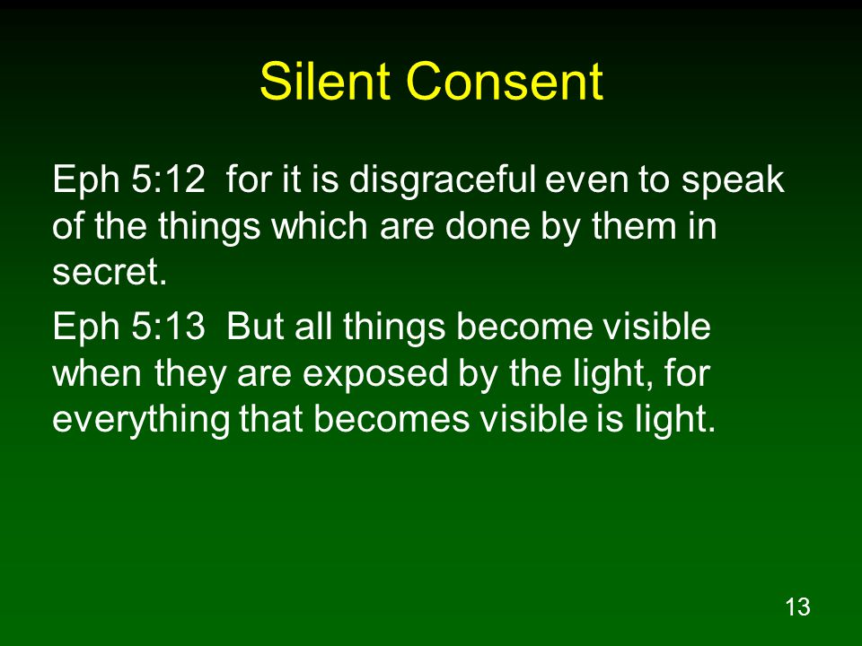 13 Silent Consent Eph 5:12 for it is disgraceful even to speak of the things which are done by them in secret.