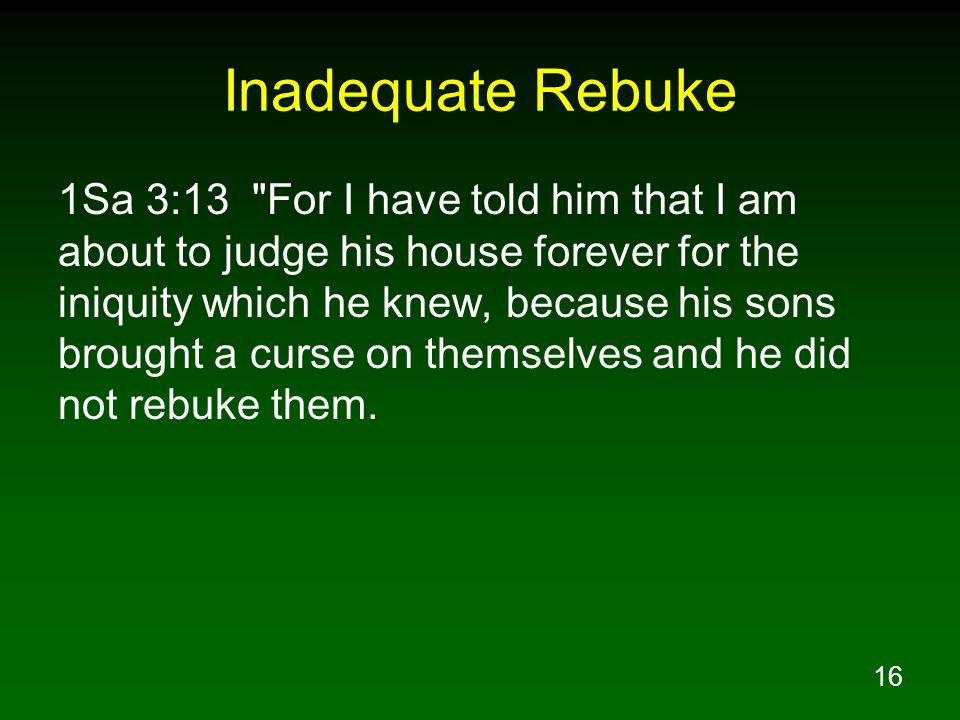 16 Inadequate Rebuke 1Sa 3:13 For I have told him that I am about to judge his house forever for the iniquity which he knew, because his sons brought a curse on themselves and he did not rebuke them.