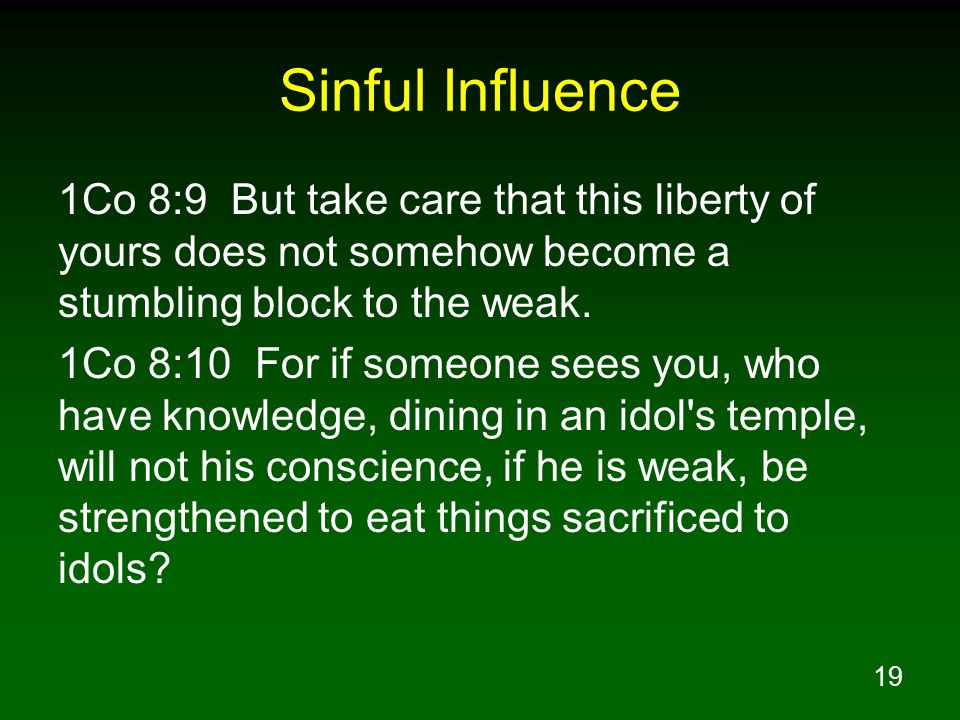 19 Sinful Influence 1Co 8:9 But take care that this liberty of yours does not somehow become a stumbling block to the weak.