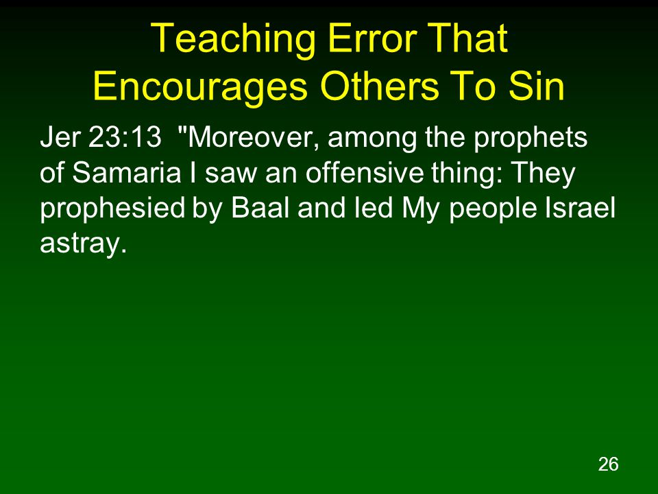 26 Teaching Error That Encourages Others To Sin Jer 23:13 Moreover, among the prophets of Samaria I saw an offensive thing: They prophesied by Baal and led My people Israel astray.