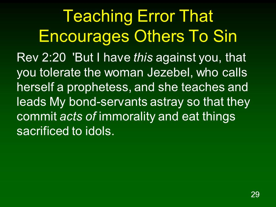 29 Teaching Error That Encourages Others To Sin Rev 2:20 But I have this against you, that you tolerate the woman Jezebel, who calls herself a prophetess, and she teaches and leads My bond-servants astray so that they commit acts of immorality and eat things sacrificed to idols.