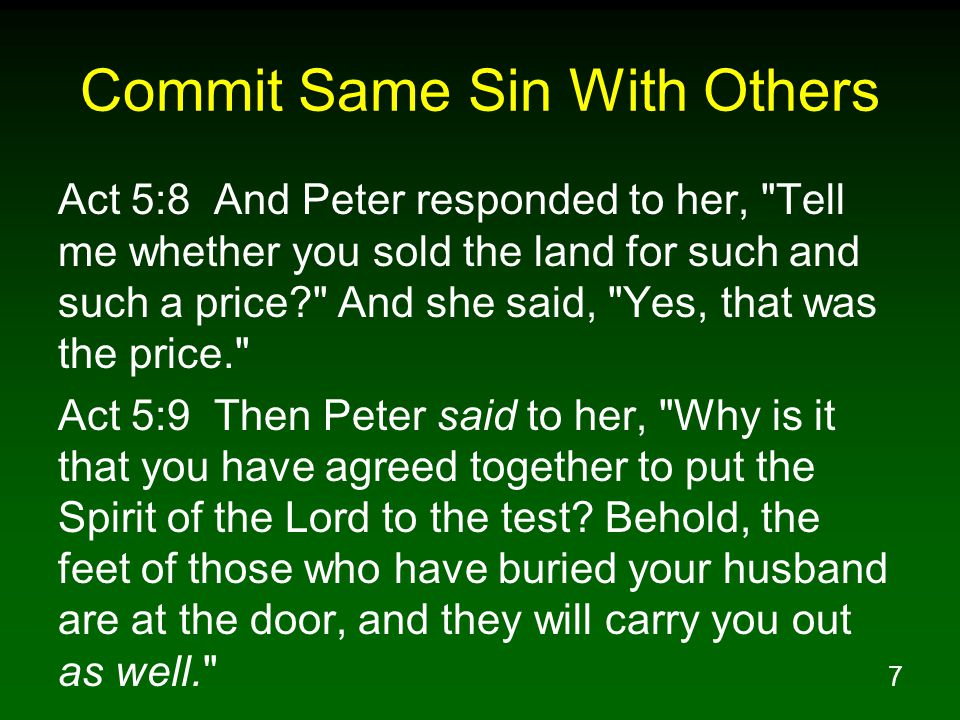 7 Commit Same Sin With Others Act 5:8 And Peter responded to her, Tell me whether you sold the land for such and such a price And she said, Yes, that was the price. Act 5:9 Then Peter said to her, Why is it that you have agreed together to put the Spirit of the Lord to the test.