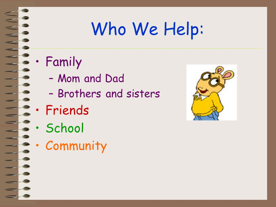 Who We Help: Family –Mom and Dad –Brothers and sisters Friends School Community