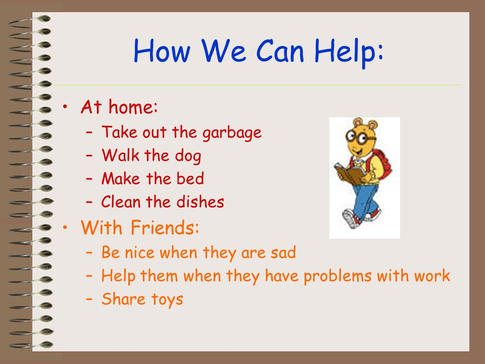 How We Can Help: At home: –Take out the garbage –Walk the dog –Make the bed –Clean the dishes With Friends: –Be nice when they are sad –Help them when they have problems with work –Share toys