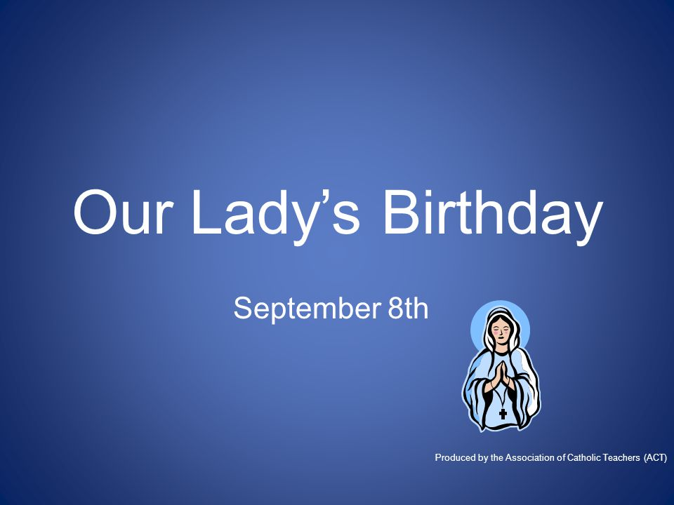 Our Lady's Birthday September 8th Produced by the Association of Catholic Teachers (ACT)