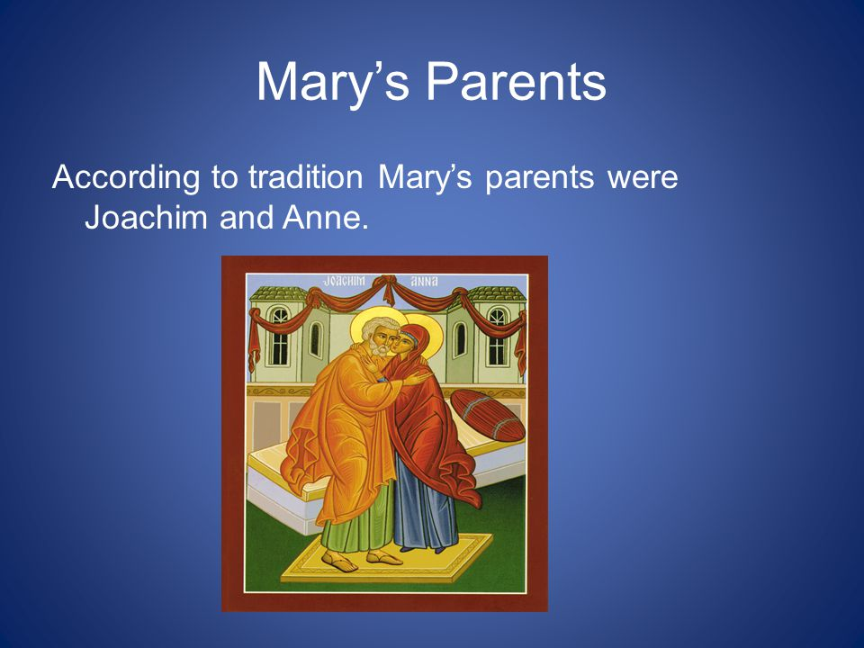 Mary's Parents According to tradition Mary's parents were Joachim and Anne.