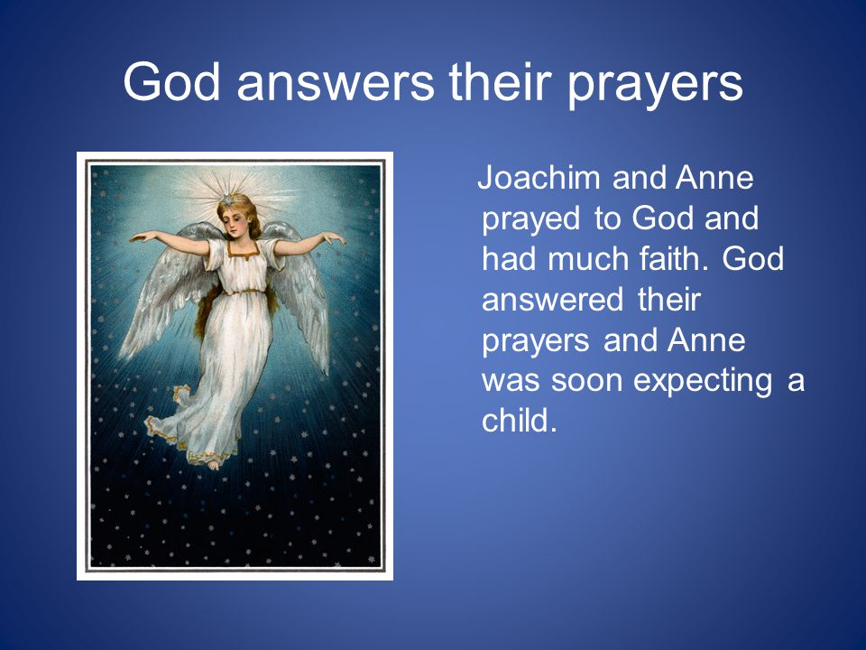God answers their prayers Joachim and Anne prayed to God and had much faith.