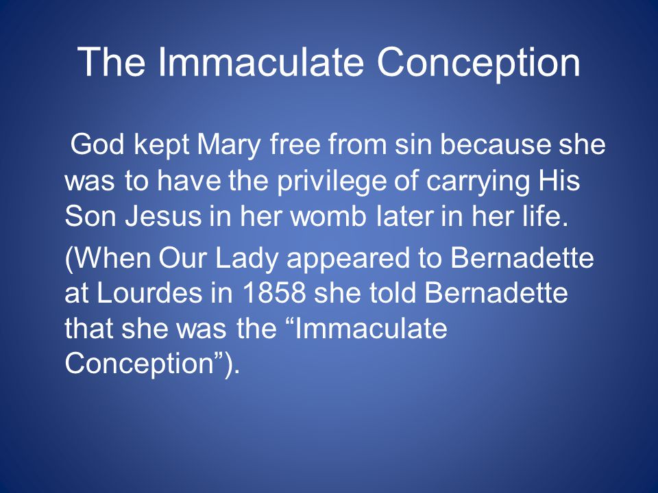 The Immaculate Conception God kept Mary free from sin because she was to have the privilege of carrying His Son Jesus in her womb later in her life.