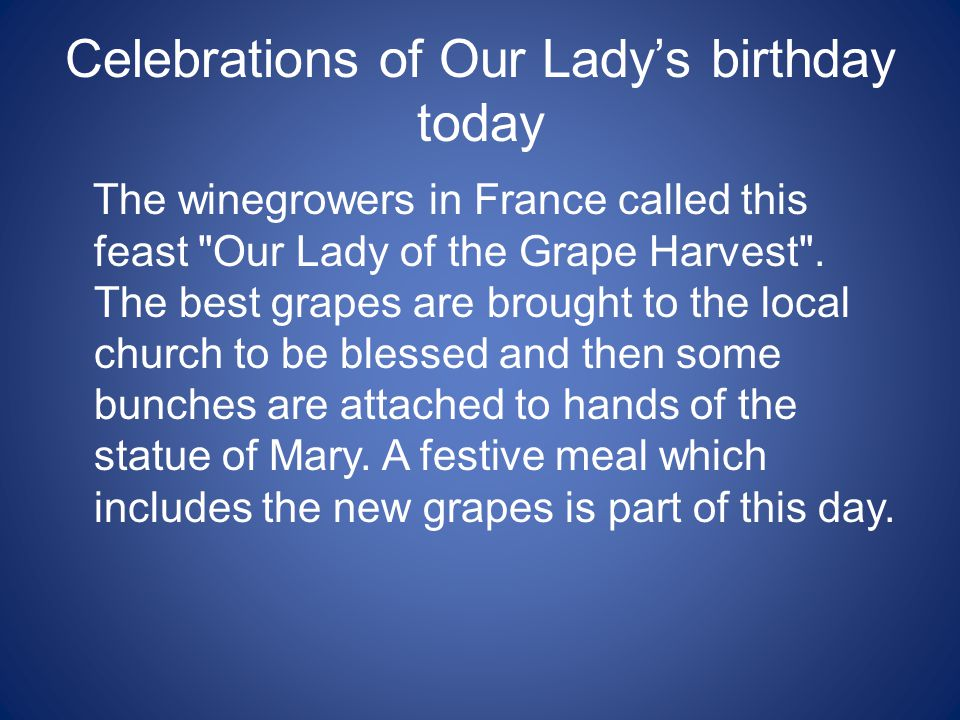 Celebrations of Our Lady's birthday today The winegrowers in France called this feast Our Lady of the Grape Harvest .