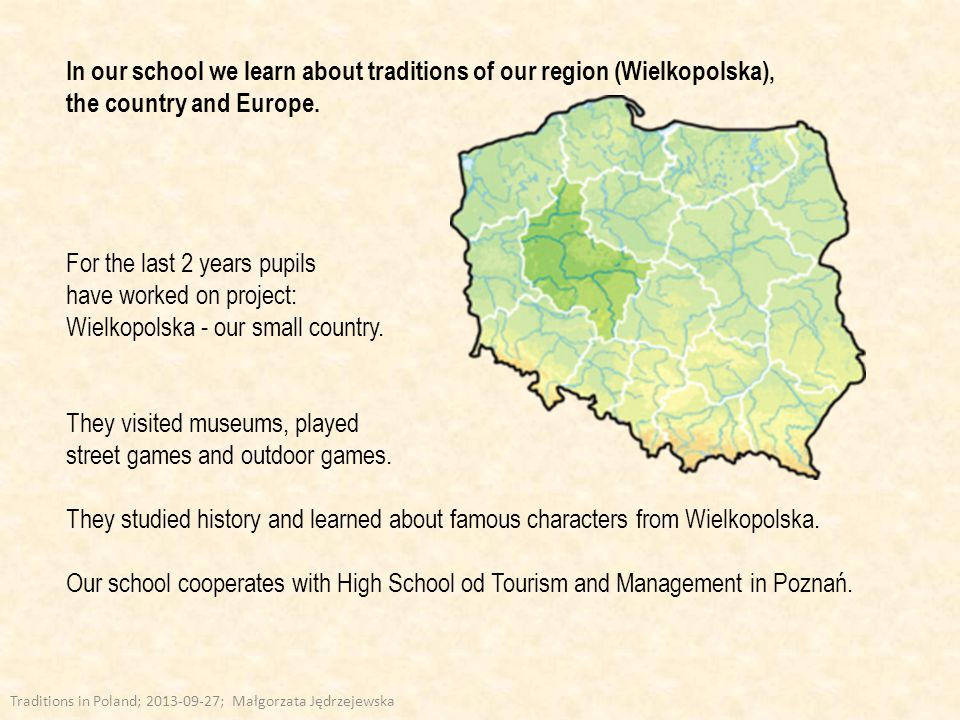 In our school we learn about traditions of our region (Wielkopolska), the country and Europe.
