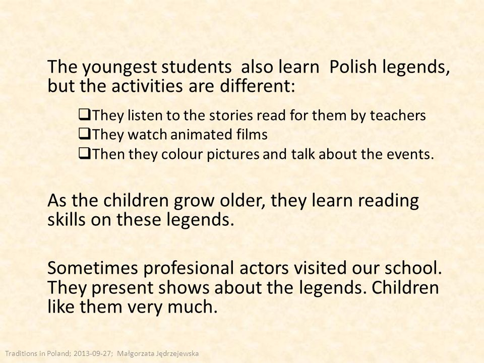 The youngest students also learn Polish legends, but the activities are different:  They listen to the stories read for them by teachers  They watch animated films  Then they colour pictures and talk about the events.