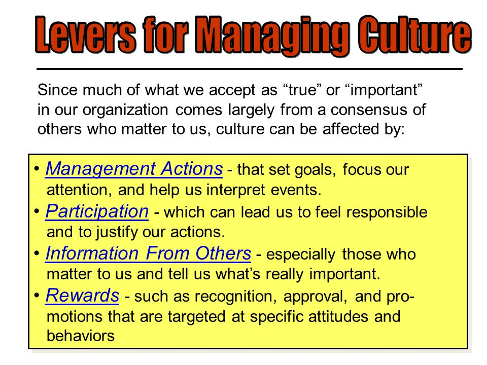 Since much of what we accept as true or important in our organization comes largely from a consensus of others who matter to us, culture can be affected by: Management Actions - that set goals, focus our attention, and help us interpret events.