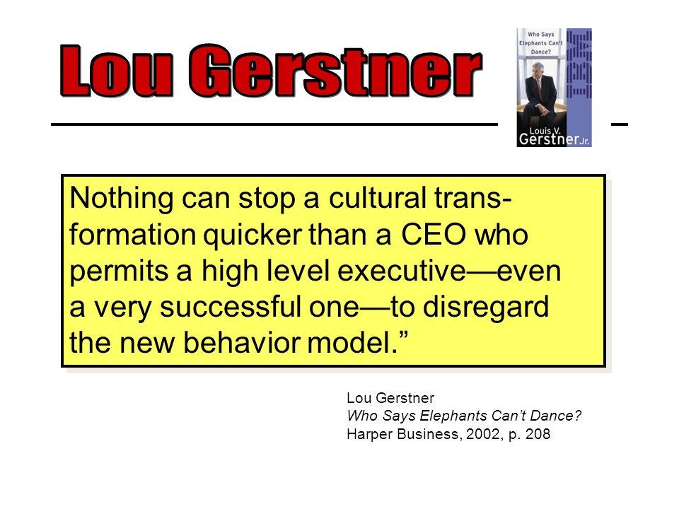 Nothing can stop a cultural trans- formation quicker than a CEO who permits a high level executive—even a very successful one—to disregard the new behavior model. Nothing can stop a cultural trans- formation quicker than a CEO who permits a high level executive—even a very successful one—to disregard the new behavior model. Lou Gerstner Who Says Elephants Can't Dance.