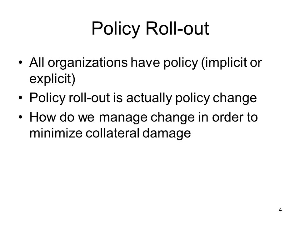 4 Policy Roll-out All organizations have policy (implicit or explicit) Policy roll-out is actually policy change How do we manage change in order to minimize collateral damage