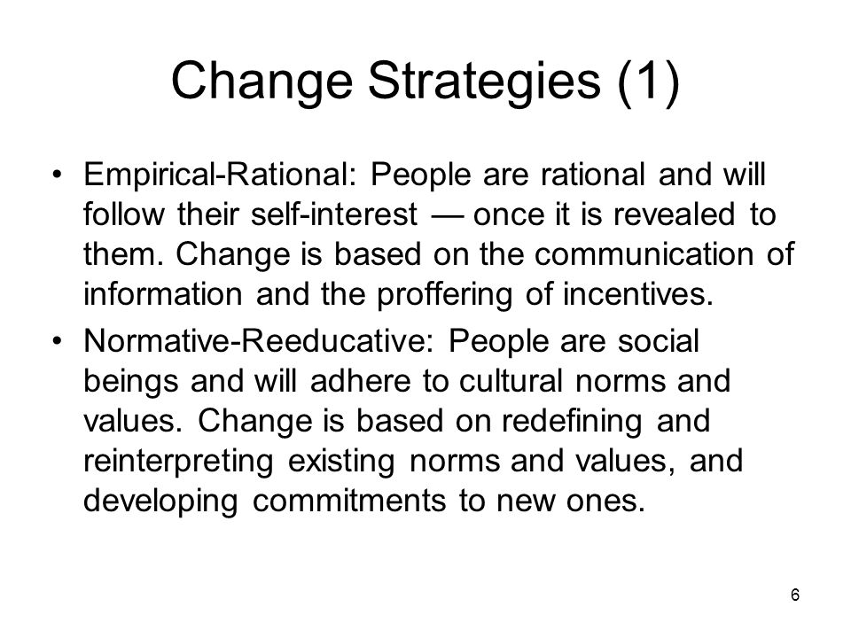 6 Change Strategies (1) Empirical-Rational: People are rational and will follow their self-interest — once it is revealed to them.
