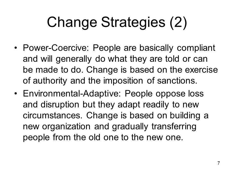 7 Change Strategies (2) Power-Coercive: People are basically compliant and will generally do what they are told or can be made to do.