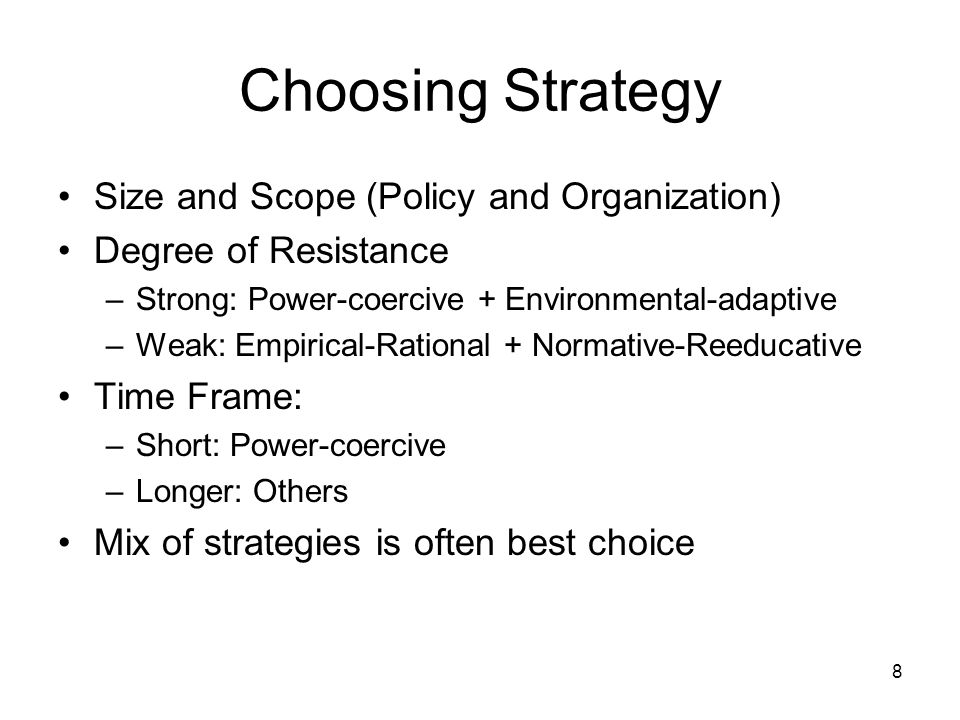 8 Choosing Strategy Size and Scope (Policy and Organization) Degree of Resistance –Strong: Power-coercive + Environmental-adaptive –Weak: Empirical-Rational + Normative-Reeducative Time Frame: –Short: Power-coercive –Longer: Others Mix of strategies is often best choice