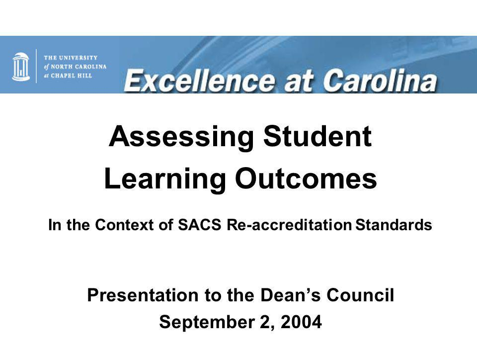 Assessing Student Learning Outcomes In the Context of SACS Re-accreditation Standards Presentation to the Dean's Council September 2, 2004