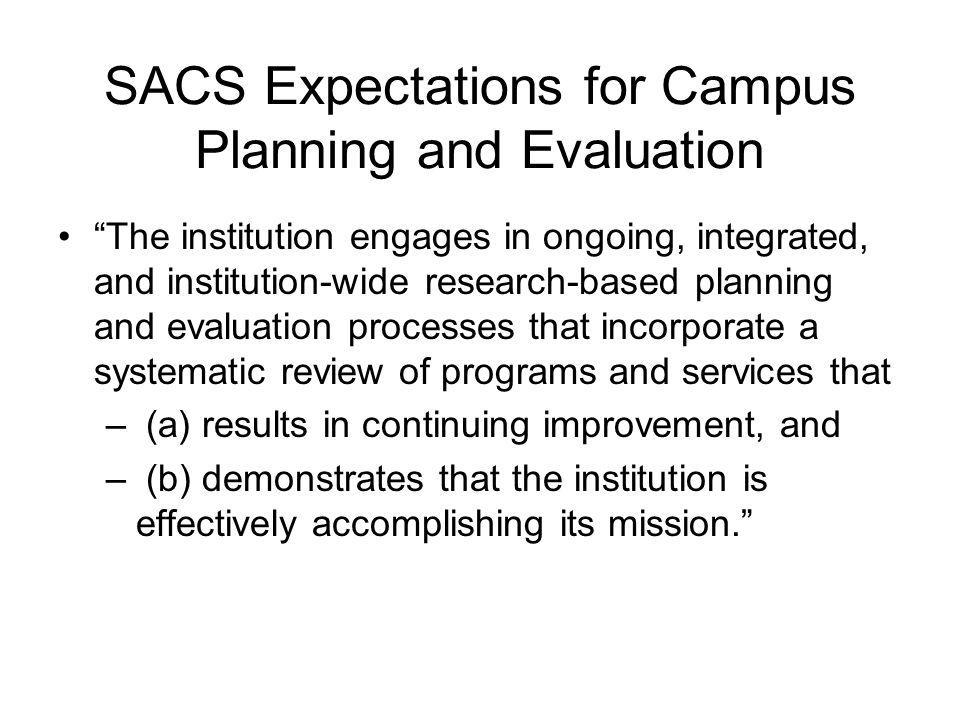SACS Expectations for Campus Planning and Evaluation The institution engages in ongoing, integrated, and institution-wide research-based planning and evaluation processes that incorporate a systematic review of programs and services that – (a) results in continuing improvement, and – (b) demonstrates that the institution is effectively accomplishing its mission.