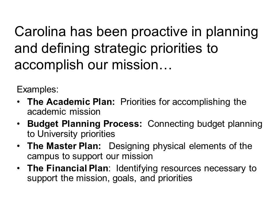 Carolina has been proactive in planning and defining strategic priorities to accomplish our mission… Examples: The Academic Plan: Priorities for accomplishing the academic mission Budget Planning Process: Connecting budget planning to University priorities The Master Plan: Designing physical elements of the campus to support our mission The Financial Plan: Identifying resources necessary to support the mission, goals, and priorities