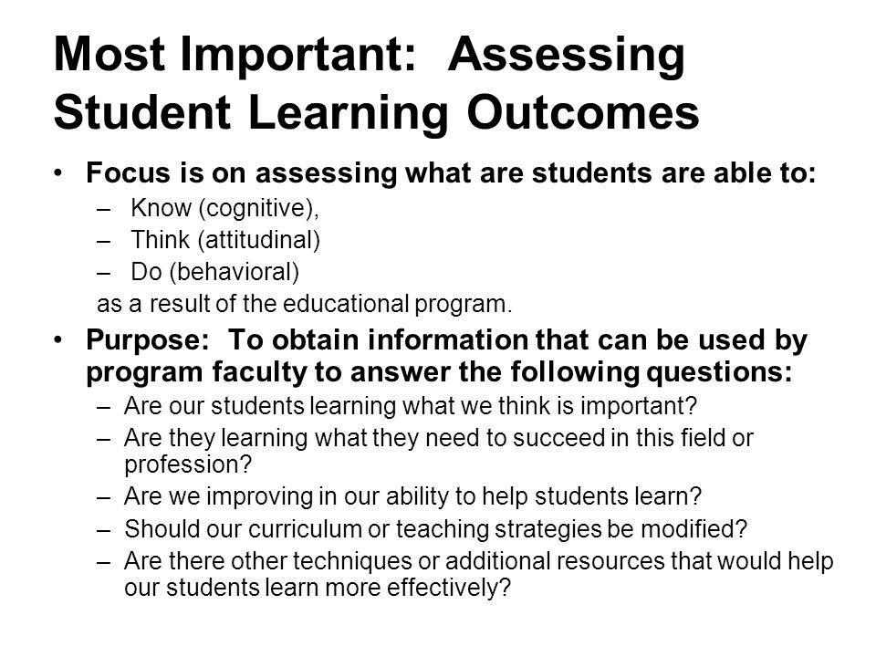Most Important: Assessing Student Learning Outcomes Focus is on assessing what are students are able to: – Know (cognitive), – Think (attitudinal) – Do (behavioral) as a result of the educational program.