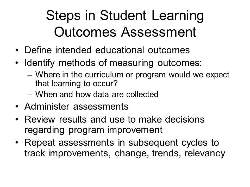 Steps in Student Learning Outcomes Assessment Define intended educational outcomes Identify methods of measuring outcomes: –Where in the curriculum or program would we expect that learning to occur.