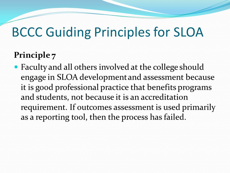 BCCC Guiding Principles for SLOA Principle 7 Faculty and all others involved at the college should engage in SLOA development and assessment because it is good professional practice that benefits programs and students, not because it is an accreditation requirement.