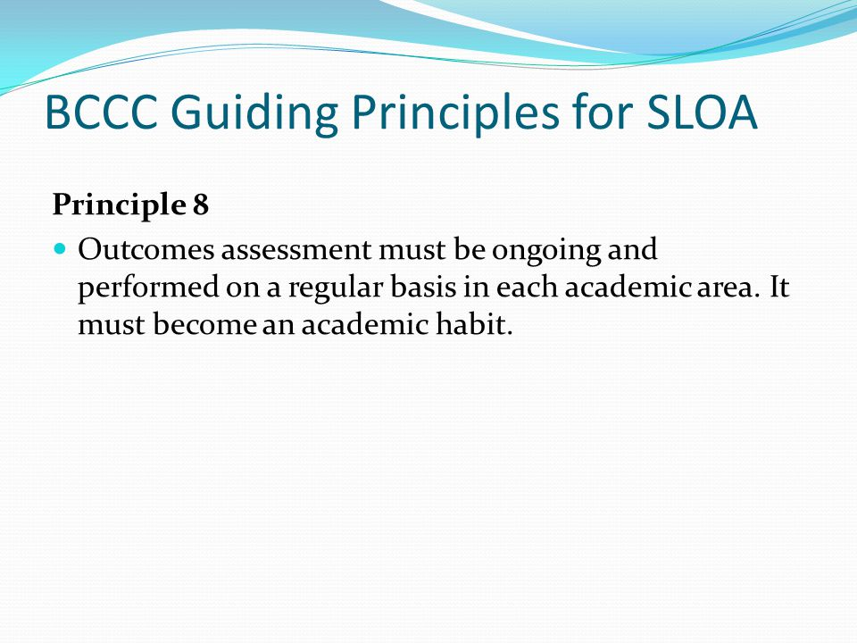 BCCC Guiding Principles for SLOA Principle 8 Outcomes assessment must be ongoing and performed on a regular basis in each academic area.