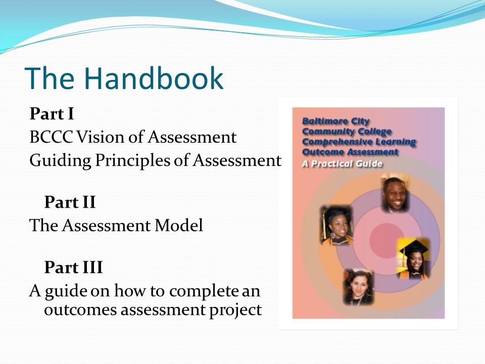 The Handbook Part I BCCC Vision of Assessment Guiding Principles of Assessment Part II The Assessment Model Part III A guide on how to complete an outcomes assessment project