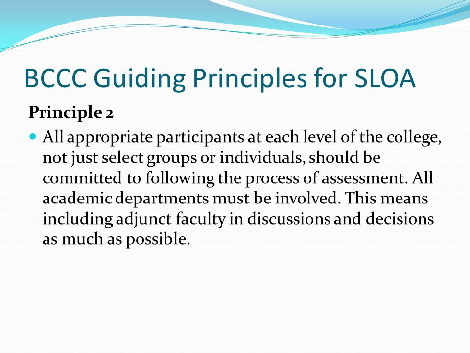 BCCC Guiding Principles for SLOA Principle 2 All appropriate participants at each level of the college, not just select groups or individuals, should be committed to following the process of assessment.