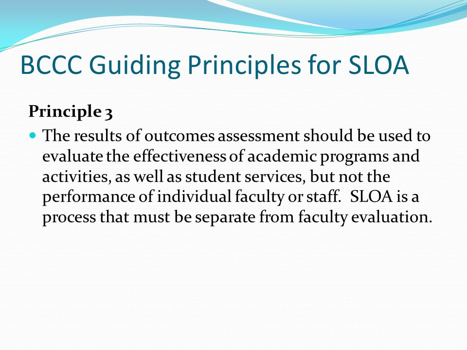 BCCC Guiding Principles for SLOA Principle 3 The results of outcomes assessment should be used to evaluate the effectiveness of academic programs and activities, as well as student services, but not the performance of individual faculty or staff.