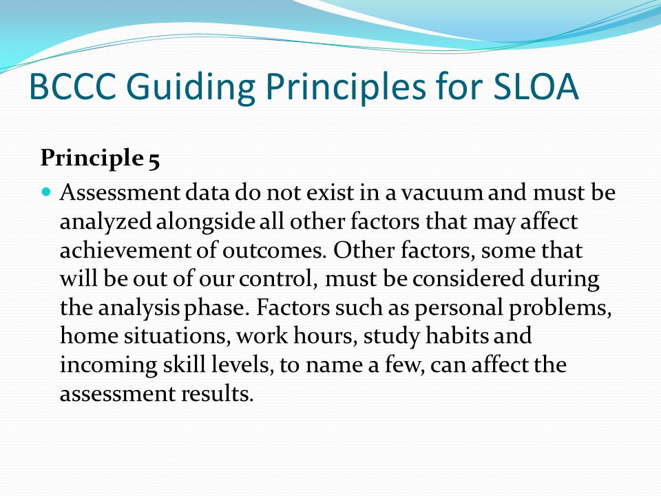 BCCC Guiding Principles for SLOA Principle 5 Assessment data do not exist in a vacuum and must be analyzed alongside all other factors that may affect achievement of outcomes.