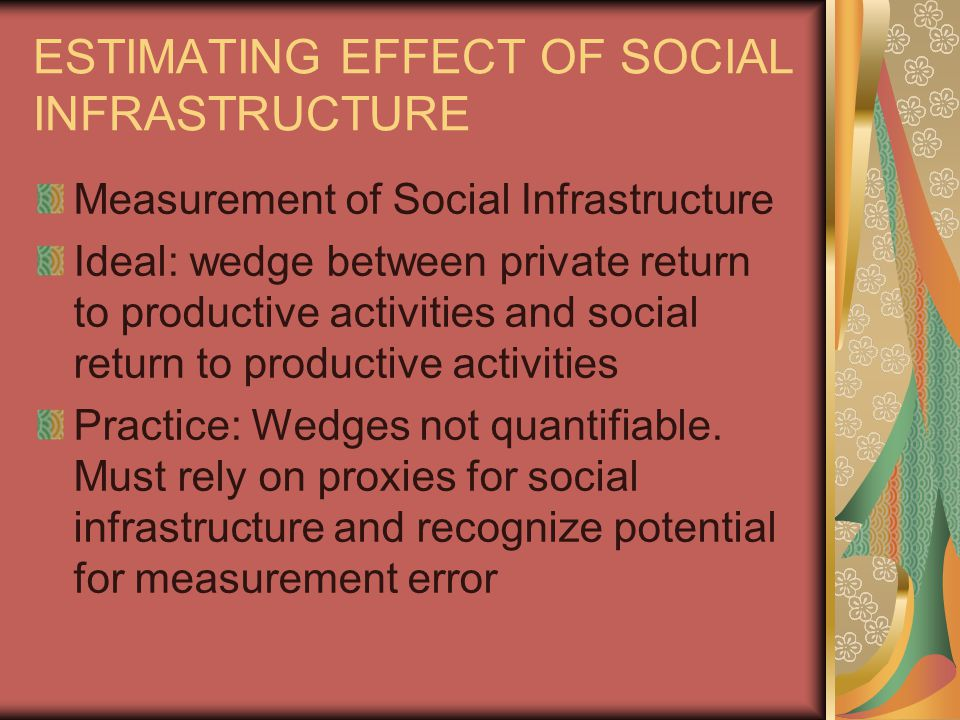 ESTIMATING EFFECT OF SOCIAL INFRASTRUCTURE Measurement of Social Infrastructure Ideal: wedge between private return to productive activities and social return to productive activities Practice: Wedges not quantifiable.