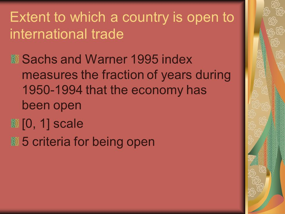 Extent to which a country is open to international trade Sachs and Warner 1995 index measures the fraction of years during 1950-1994 that the economy has been open [0, 1] scale 5 criteria for being open