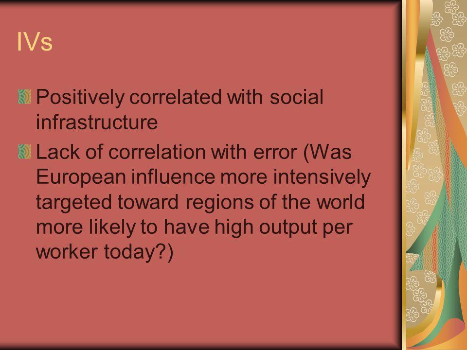 IVs Positively correlated with social infrastructure Lack of correlation with error (Was European influence more intensively targeted toward regions of the world more likely to have high output per worker today )